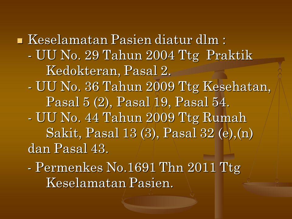  Keselamatan Pasien diatur dlm : - UU No. 29 Tahun 2004 Ttg Praktik Kedokteran, Pasal 2. - UU No. 36 Tahun 2009 Ttg Kesehatan, Pasal 5 (2), Pasal 19,