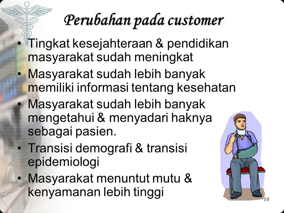16 Perubahan pada customer •Tingkat kesejahteraan & pendidikan masyarakat sudah meningkat •Masyarakat sudah lebih banyak memiliki informasi tentang ke