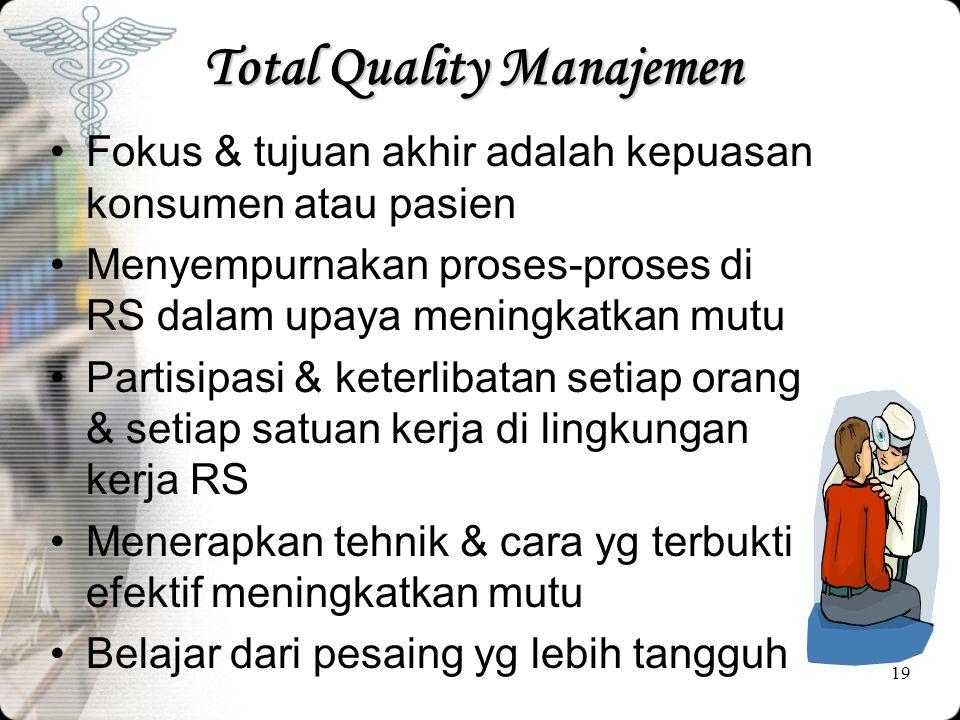 19 Total Quality Manajemen •Fokus & tujuan akhir adalah kepuasan konsumen atau pasien •Menyempurnakan proses-proses di RS dalam upaya meningkatkan mut