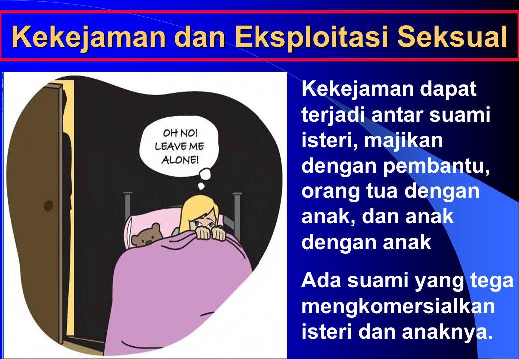 Kekejaman dan Eksploitasi Seksual Kekejaman dapat terjadi antar suami isteri, majikan dengan pembantu, orang tua dengan anak, dan anak dengan anak Ada suami yang tega mengkomersialkan isteri dan anaknya.
