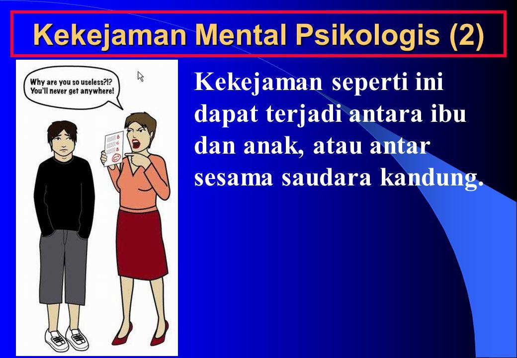 Kekejaman Mental Psikologis (2) Kekejaman seperti ini dapat terjadi antara ibu dan anak, atau antar sesama saudara kandung.