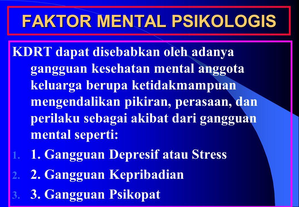 FAKTOR MENTAL PSIKOLOGIS KDRT dapat disebabkan oleh adanya gangguan kesehatan mental anggota keluarga berupa ketidakmampuan mengendalikan pikiran, perasaan, dan perilaku sebagai akibat dari gangguan mental seperti: 1.