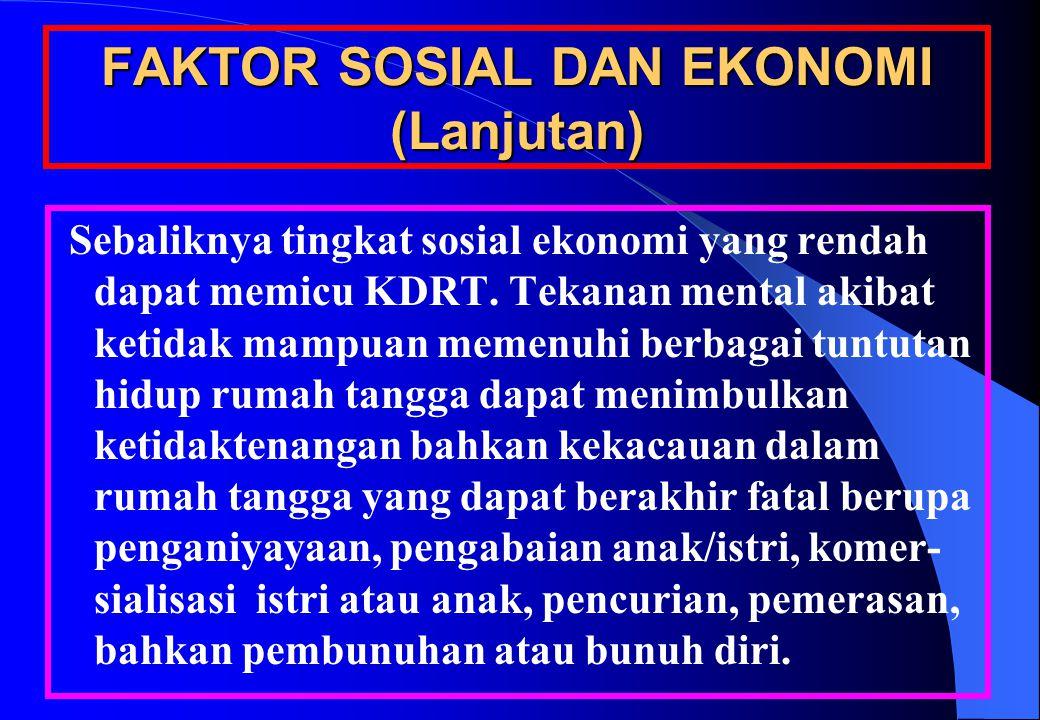 FAKTOR SOSIAL DAN EKONOMI (Lanjutan) Sebaliknya tingkat sosial ekonomi yang rendah dapat memicu KDRT.