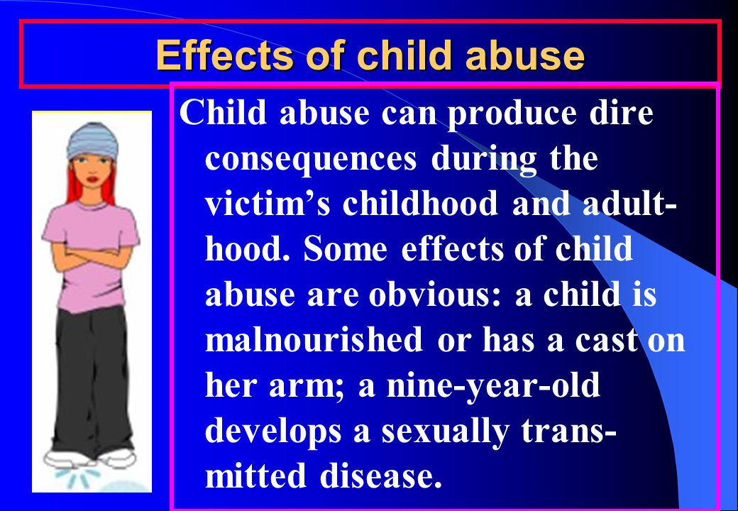 Effects of child abuse Child abuse can produce dire consequences during the victim's childhood and adult- hood.