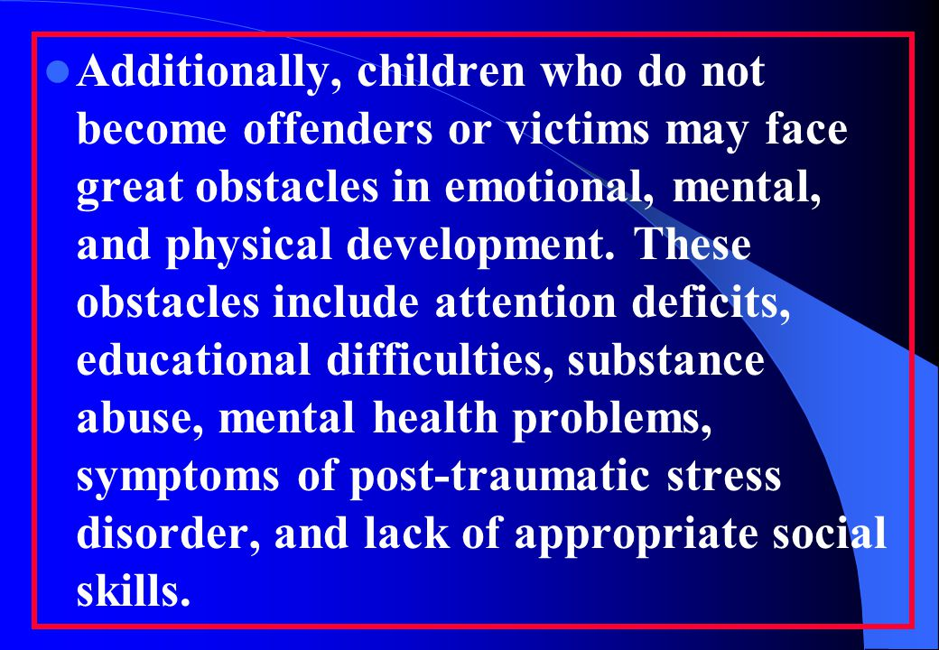  Additionally, children who do not become offenders or victims may face great obstacles in emotional, mental, and physical development.