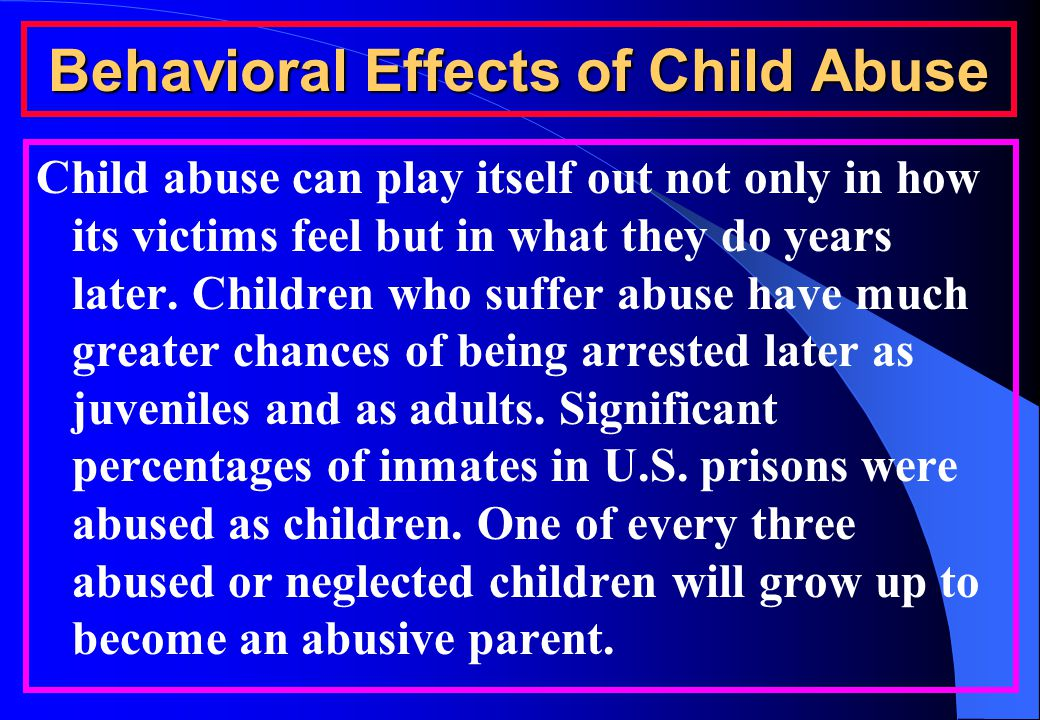Behavioral Effects of Child Abuse Child abuse can play itself out not only in how its victims feel but in what they do years later.
