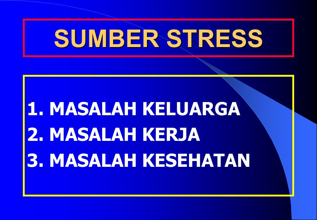 SUMBER STRESS 1. MASALAH KELUARGA 2. MASALAH KERJA 3. MASALAH KESEHATAN