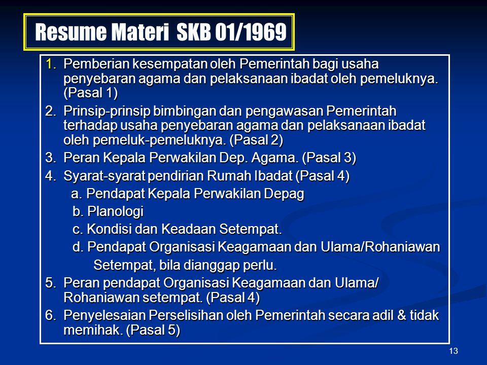 13 Resume Materi SKB 01/1969 1. Pemberian kesempatan oleh Pemerintah bagi usaha penyebaran agama dan pelaksanaan ibadat oleh pemeluknya. (Pasal 1) 2.P
