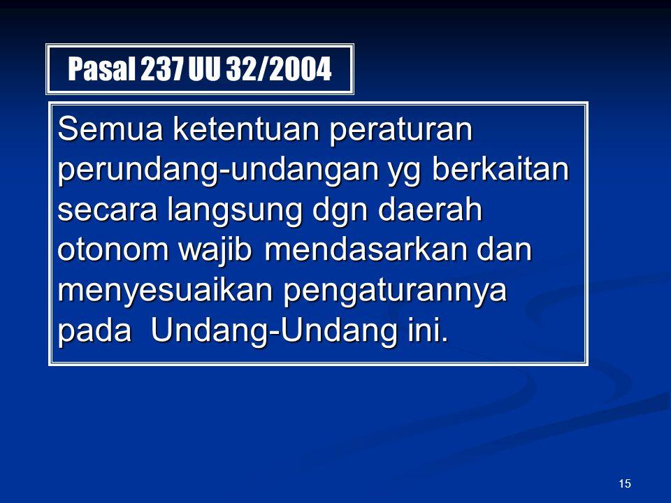 15 Pasal 237 UU 32/2004 Semua ketentuan peraturan perundang-undangan yg berkaitan secara langsung dgn daerah otonom wajib mendasarkan dan menyesuaikan