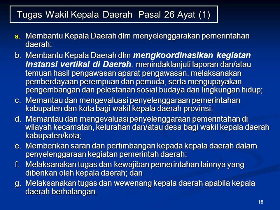 18 Tugas Wakil Kepala Daerah Pasal 26 Ayat (1) a. Membantu Kepala Daerah dlm menyelenggarakan pemerintahan daerah; b. Membantu Kepala Daerah dlm, meni