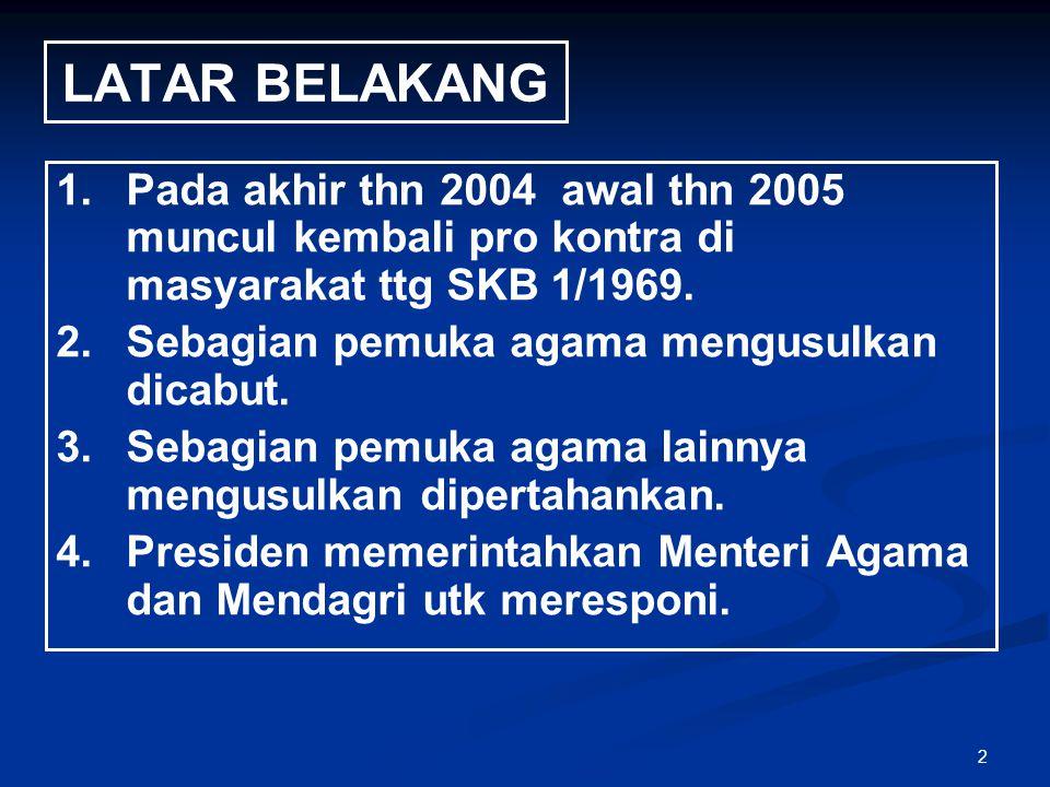 2 LATAR BELAKANG 1. 1.Pada akhir thn 2004 awal thn 2005 muncul kembali pro kontra di masyarakat ttg SKB 1/1969. 2. 2.Sebagian pemuka agama mengusulkan