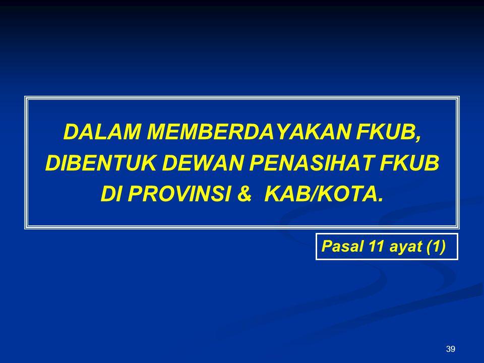39 DALAM MEMBERDAYAKAN FKUB, DIBENTUK DEWAN PENASIHAT FKUB DI PROVINSI & KAB/KOTA. Pasal 11 ayat (1)