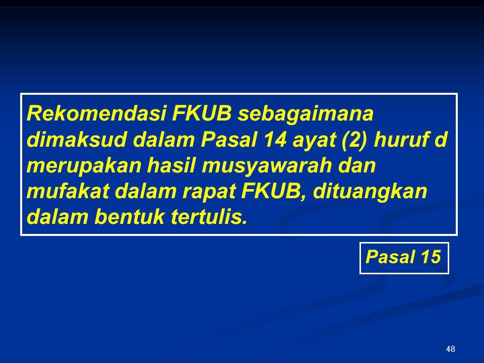 48 Rekomendasi FKUB sebagaimana dimaksud dalam Pasal 14 ayat (2) huruf d merupakan hasil musyawarah dan mufakat dalam rapat FKUB, dituangkan dalam ben