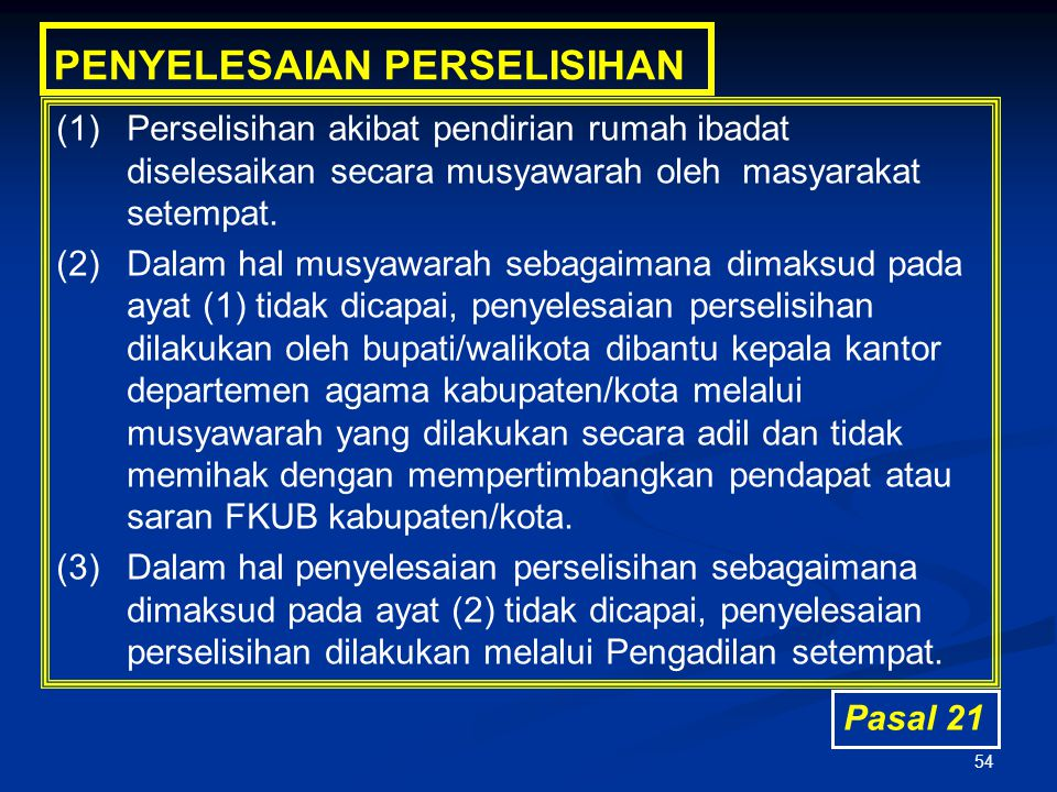 54 PENYELESAIAN PERSELISIHAN (1)Perselisihan akibat pendirian rumah ibadat diselesaikan secara musyawarah oleh masyarakat setempat. (2)Dalam hal musya
