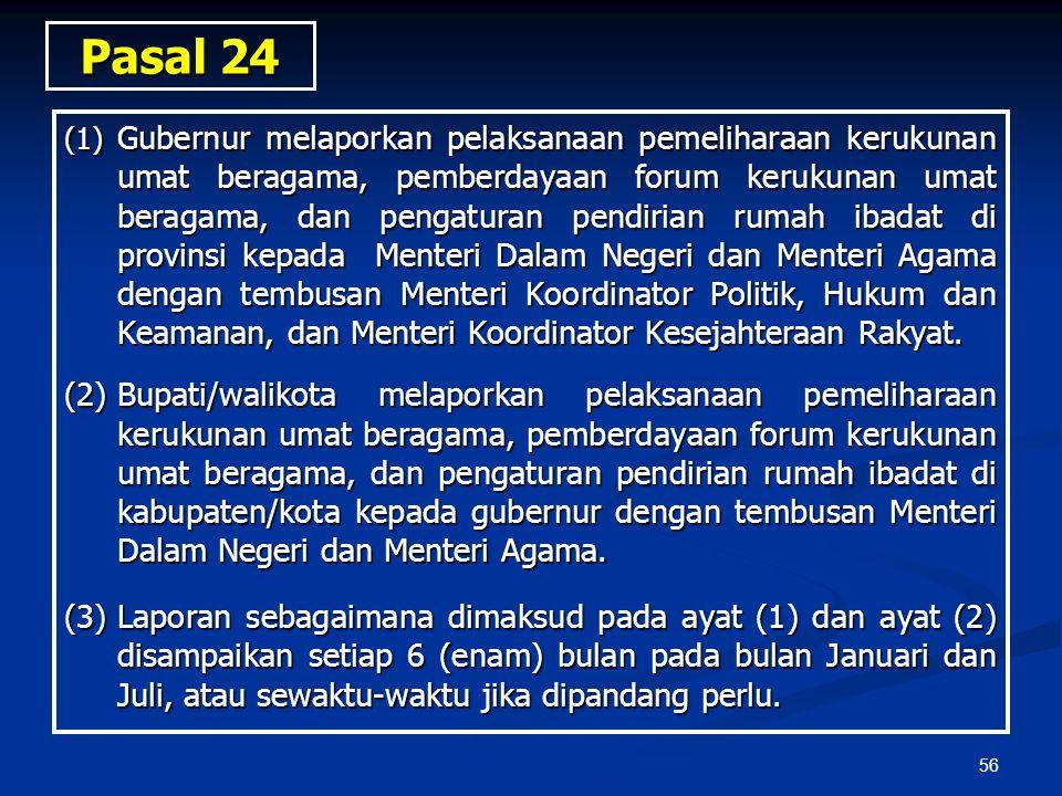 56 Pasal 24 (1) Gubernur melaporkan pelaksanaan pemeliharaan kerukunan umat beragama, pemberdayaan forum kerukunan umat beragama, dan pengaturan pendi