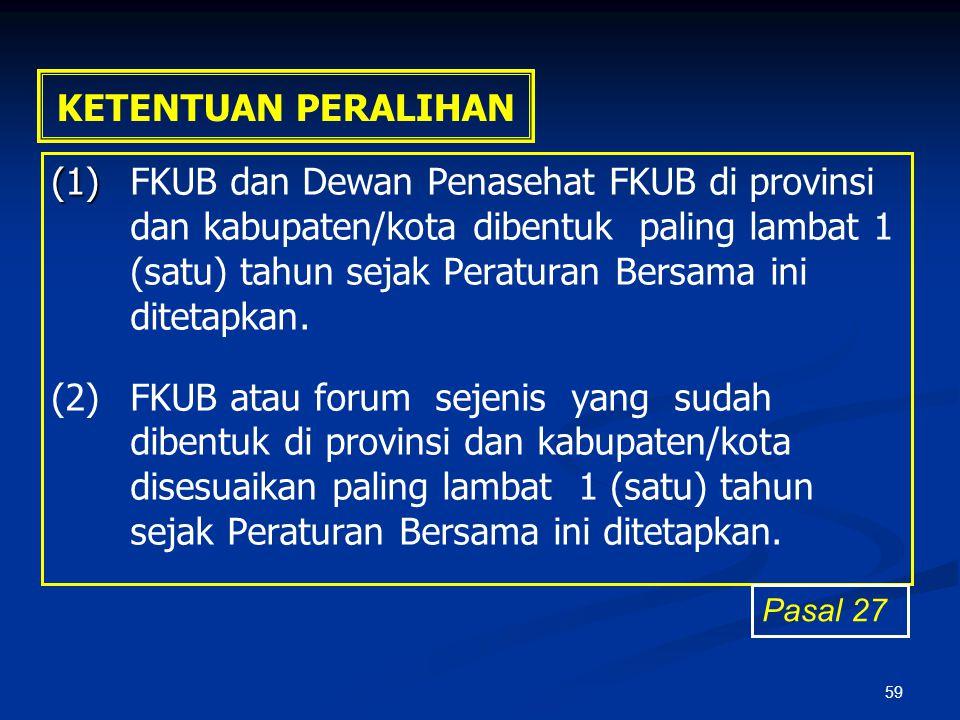 59 KETENTUAN PERALIHAN (1) (1)FKUB dan Dewan Penasehat FKUB di provinsi dan kabupaten/kota dibentuk paling lambat 1 (satu) tahun sejak Peraturan Bersa