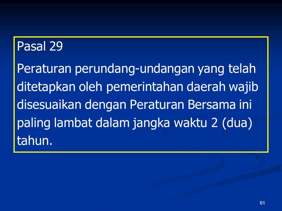 61 Pasal 29 Peraturan perundang-undangan yang telah ditetapkan oleh pemerintahan daerah wajib disesuaikan dengan Peraturan Bersama ini paling lambat d
