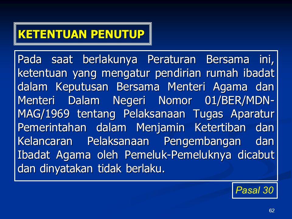 62 KETENTUAN PENUTUP Pada saat berlakunya Peraturan Bersama ini, ketentuan yang mengatur pendirian rumah ibadat dalam Keputusan Bersama Menteri Agama