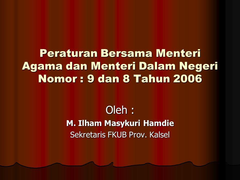 Peraturan Bersama Menteri Agama dan Menteri Dalam Negeri Nomor : 9 dan 8 Tahun 2006 Oleh : M. Ilham Masykuri Hamdie Sekretaris FKUB Prov. Kalsel