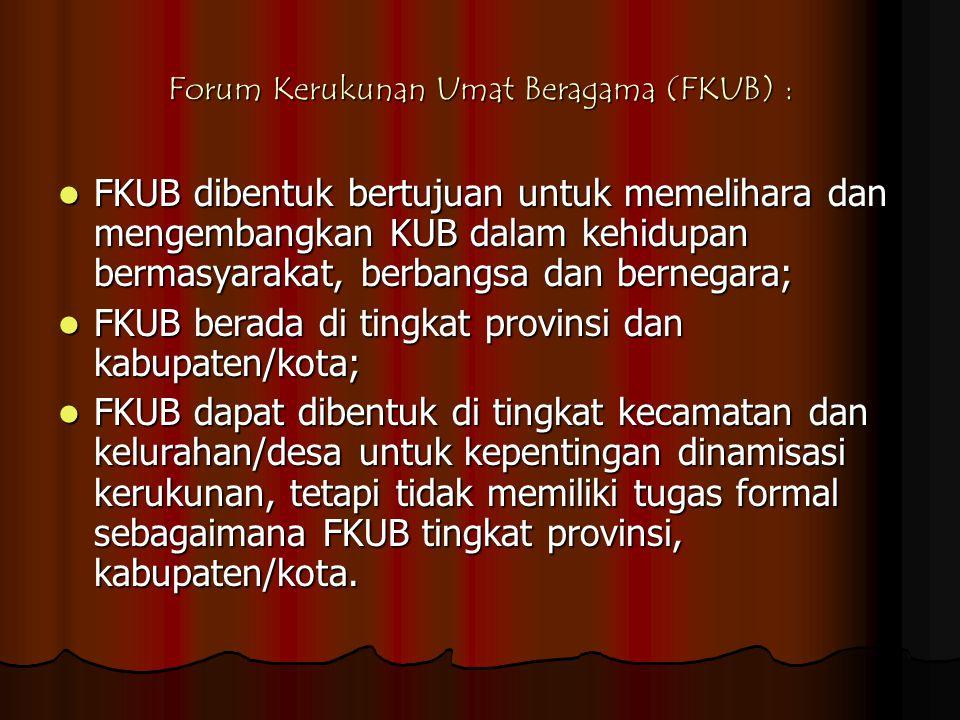 Forum Kerukunan Umat Beragama (FKUB) :  FKUB dibentuk bertujuan untuk memelihara dan mengembangkan KUB dalam kehidupan bermasyarakat, berbangsa dan b