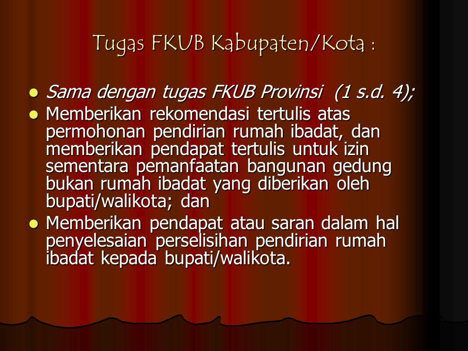 Tugas FKUB Kabupaten/Kota :  Sama dengan tugas FKUB Provinsi (1 s.d. 4);  Memberikan rekomendasi tertulis atas permohonan pendirian rumah ibadat, da