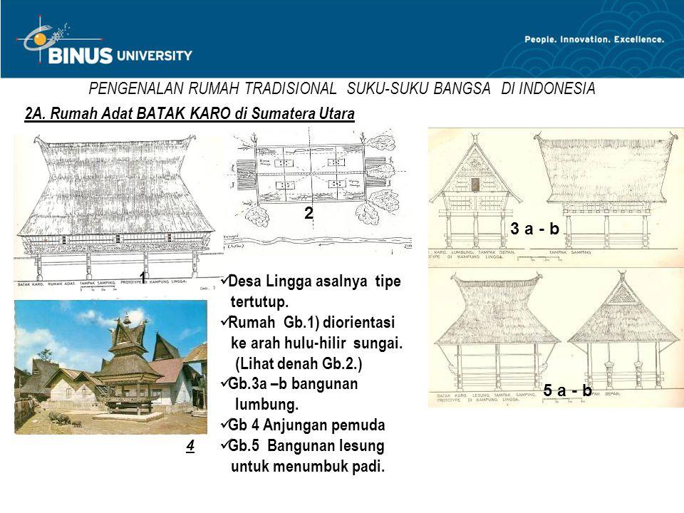 PENGENALAN RUMAH TRADISIONAL SUKU-SUKU BANGSA DI INDONESIA 2A. Rumah Adat BATAK KARO di Sumatera Utara  Desa Lingga asalnya tipe tertutup.  Rumah Gb