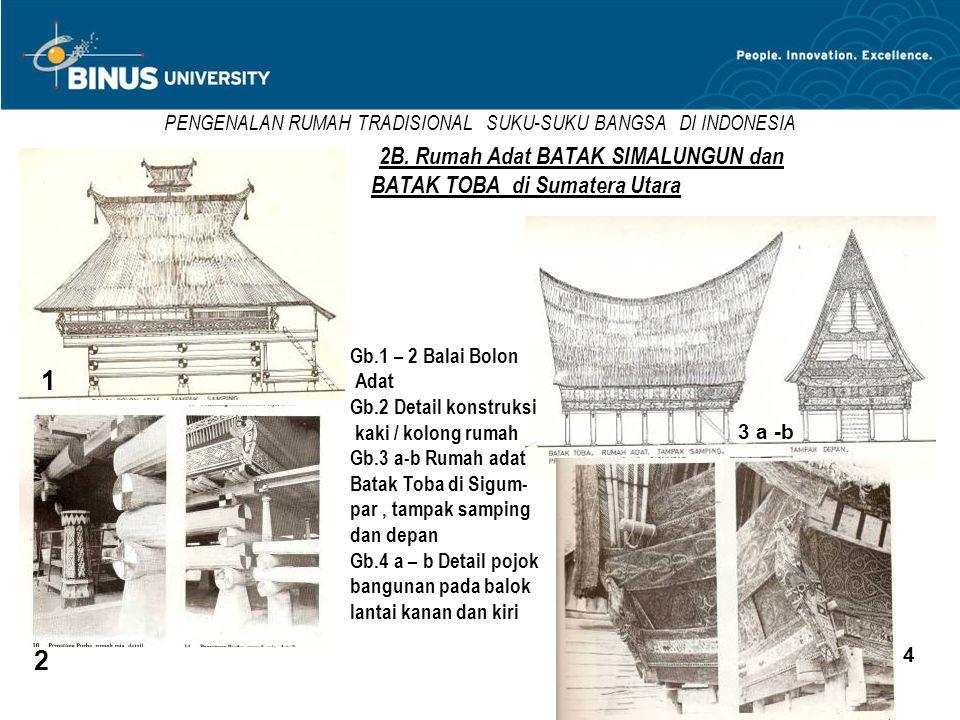 PENGENALAN RUMAH TRADISIONAL SUKU-SUKU BANGSA DI INDONESIA 2B. Rumah Adat BATAK SIMALUNGUN dan BATAK TOBA di Sumatera Utara 1 2 3 a -b 4 Gb.1 – 2 Bala