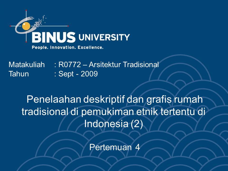 Penelaahan deskriptif dan grafis rumah tradisional di pemukiman etnik tertentu di Indonesia (2) Pertemuan 4 Matakuliah: R0772 – Arsitektur Tradisional