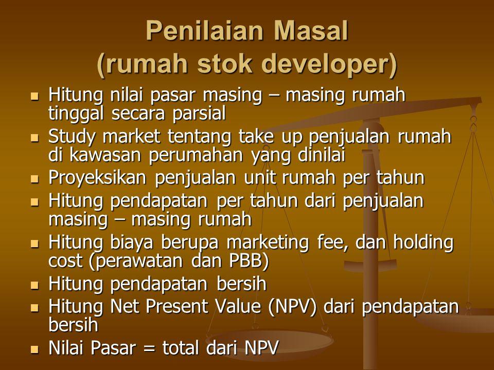 Penilaian Masal (rumah stok developer)  Hitung nilai pasar masing – masing rumah tinggal secara parsial  Study market tentang take up penjualan ruma