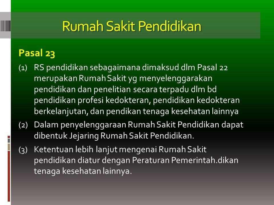 Rumah Sakit Pendidikan Pasal 23 (1) RS pendidikan sebagaimana dimaksud dlm Pasal 22 merupakan Rumah Sakit yg menyelenggarakan pendidikan dan penelitia