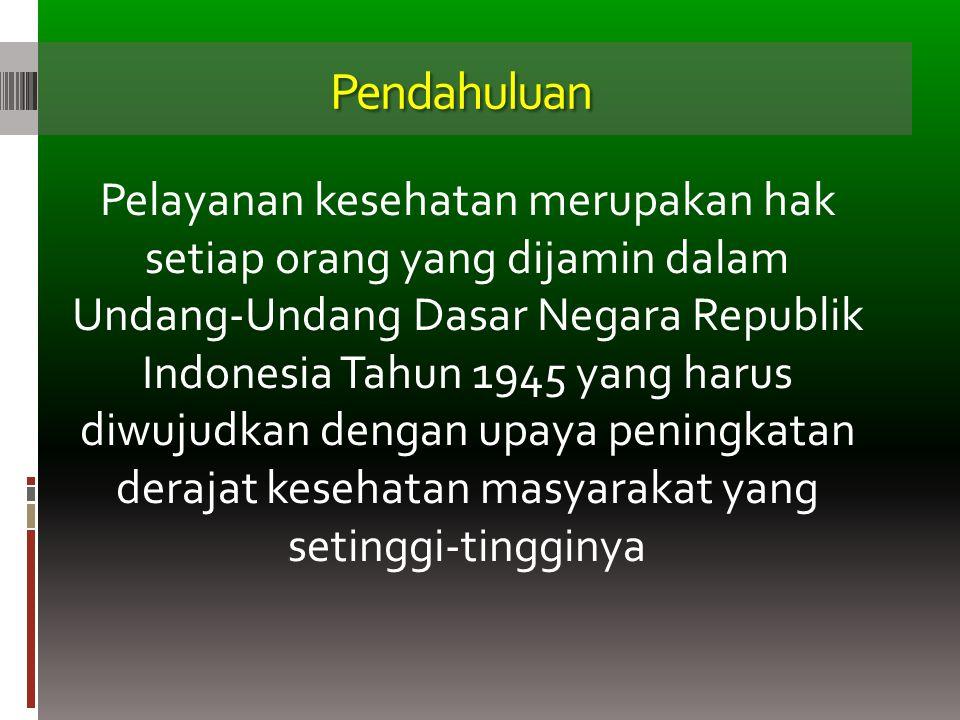 Pendahuluan Pelayanan kesehatan merupakan hak setiap orang yang dijamin dalam Undang-Undang Dasar Negara Republik Indonesia Tahun 1945 yang harus diwu