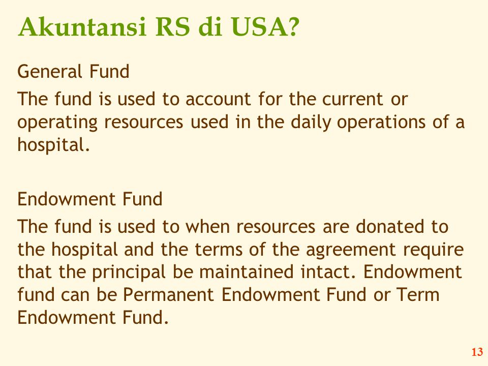 13 Akuntansi RS di USA? General Fund The fund is used to account for the current or operating resources used in the daily operations of a hospital. En