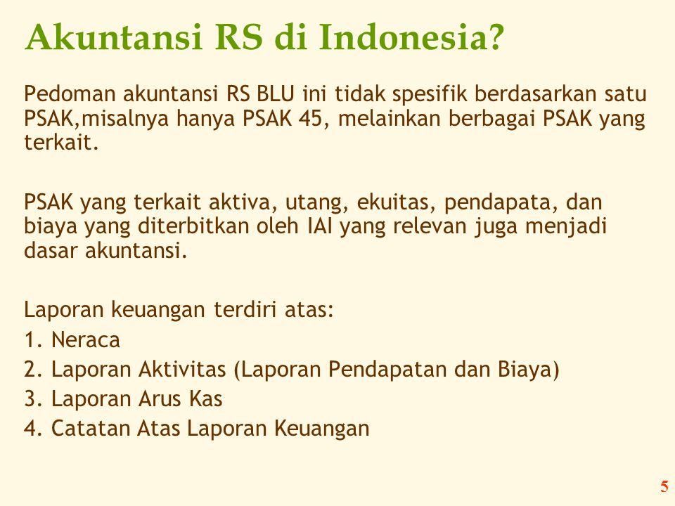 5 Akuntansi RS di Indonesia? Pedoman akuntansi RS BLU ini tidak spesifik berdasarkan satu PSAK,misalnya hanya PSAK 45, melainkan berbagai PSAK yang te