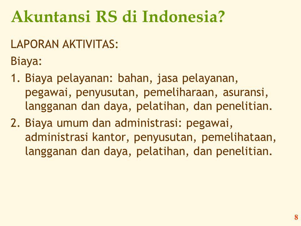 8 Akuntansi RS di Indonesia? LAPORAN AKTIVITAS: Biaya: 1.Biaya pelayanan: bahan, jasa pelayanan, pegawai, penyusutan, pemeliharaan, asuransi, langgana