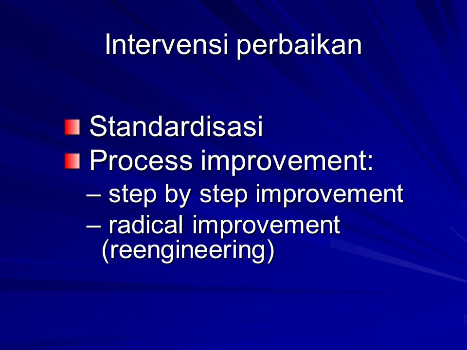 Intervensi perbaikan Standardisasi Standardisasi Process improvement: Process improvement: – step by step improvement – radical improvement (reenginee
