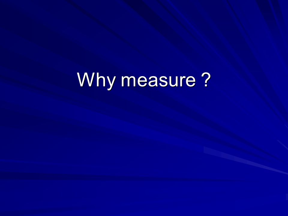 Why measure ?