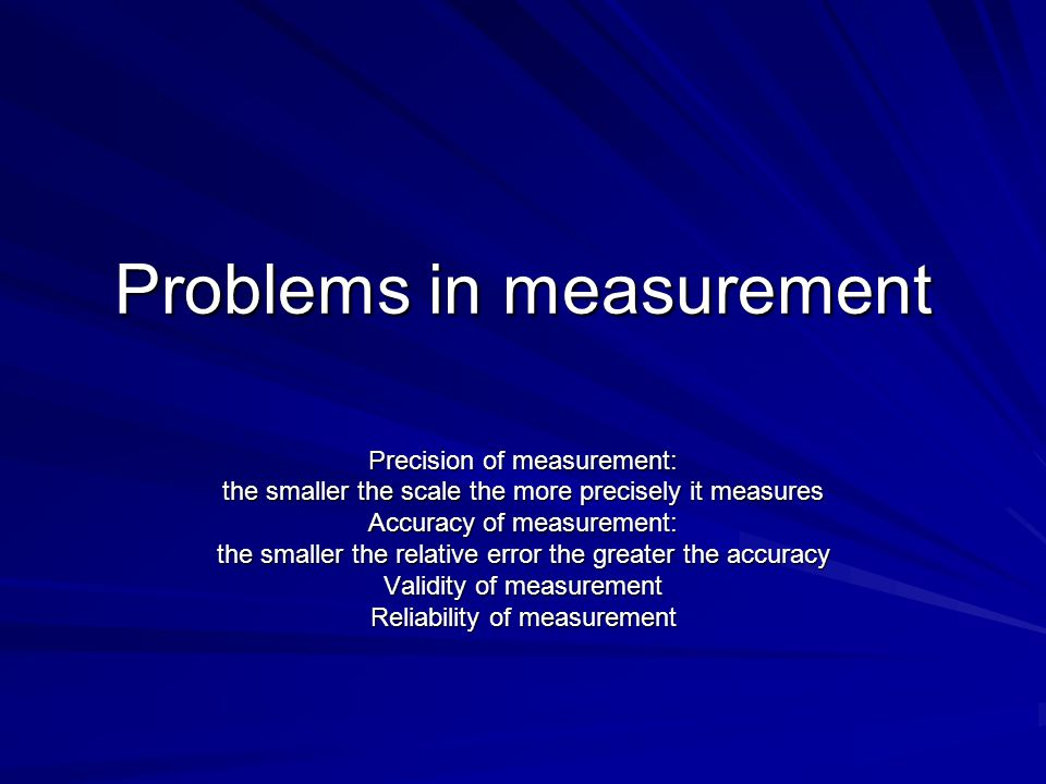 Problems in measurement Precision of measurement: the smaller the scale the more precisely it measures Accuracy of measurement: the smaller the relati