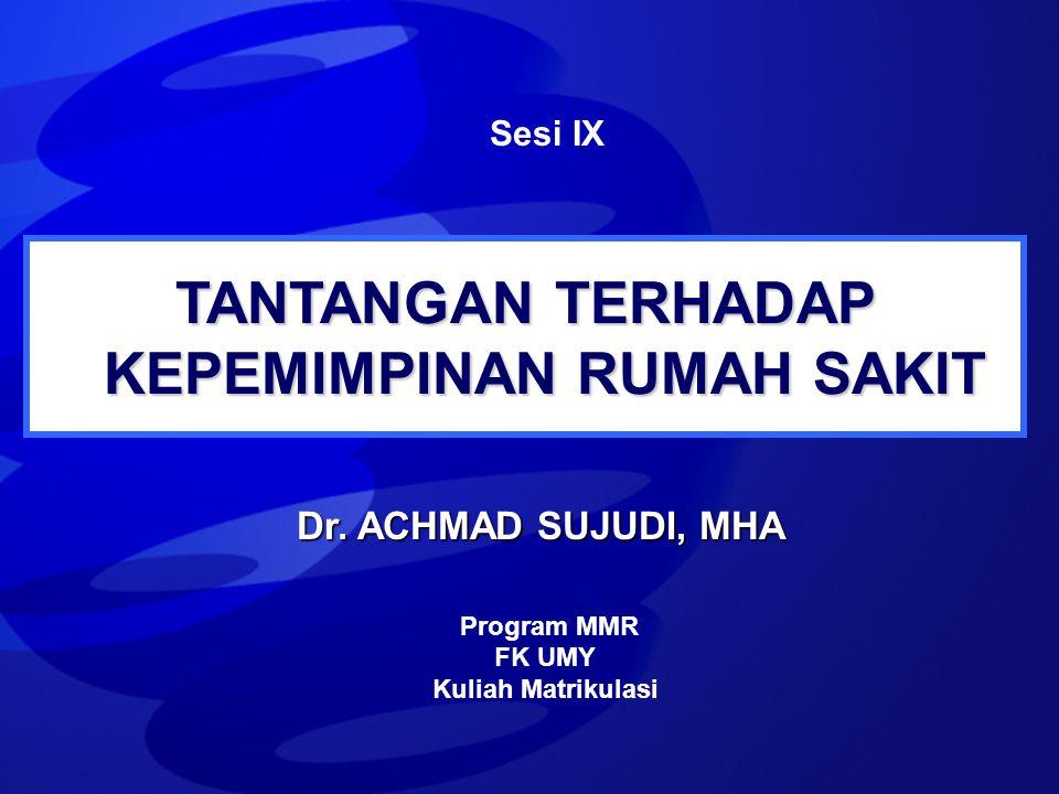 TANTANGAN TERHADAP KEPEMIMPINAN RUMAH SAKIT Sesi IX Program MMR FK UMY Kuliah Matrikulasi Dr. ACHMAD SUJUDI, MHA