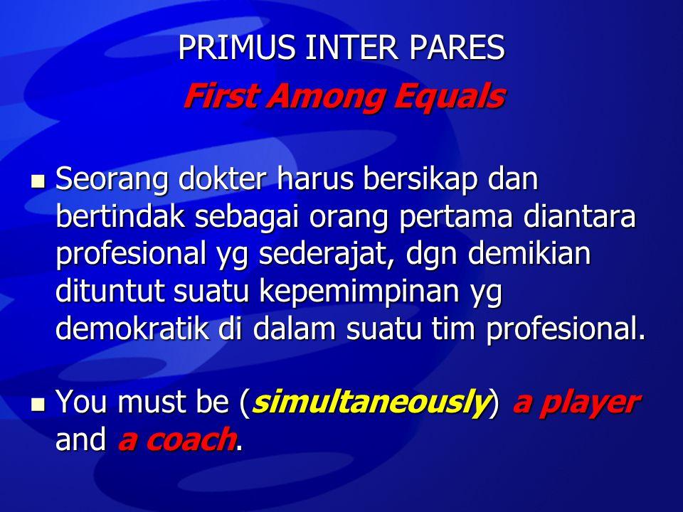 PRIMUS INTER PARES First Among Equals  Seorang dokter harus bersikap dan bertindak sebagai orang pertama diantara profesional yg sederajat, dgn demik