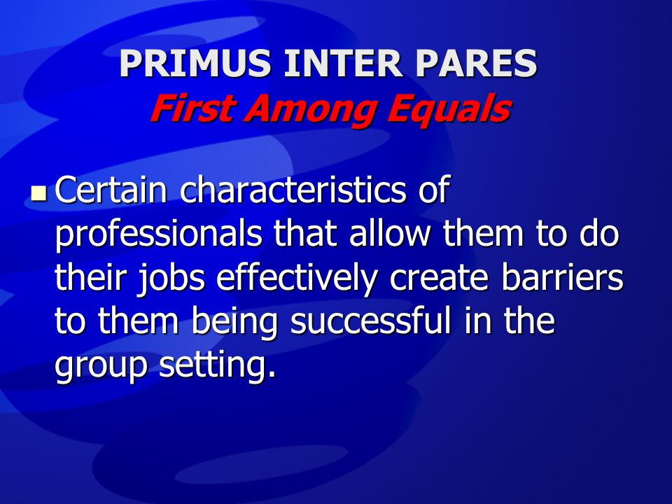  Certain characteristics of professionals that allow them to do their jobs effectively create barriers to them being successful in the group setting.
