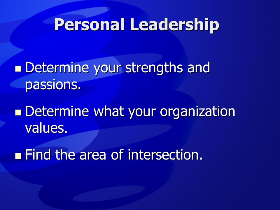 Personal Leadership  Determine your strengths and passions.  Determine what your organization values.  Find the area of intersection.