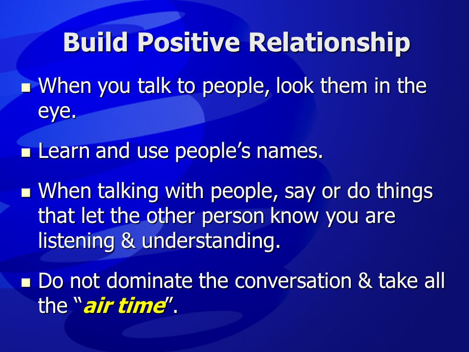 Build Positive Relationship  When you talk to people, look them in the eye.  Learn and use people's names.  When talking with people, say or do thi