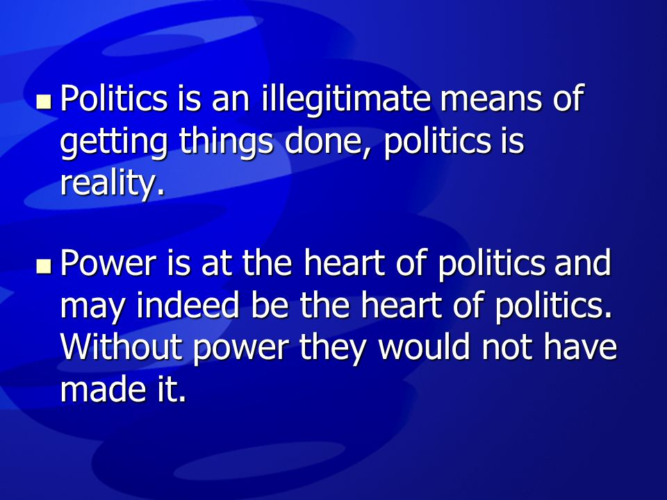  Politics is an illegitimate means of getting things done, politics is reality.  Power is at the heart of politics and may indeed be the heart of po