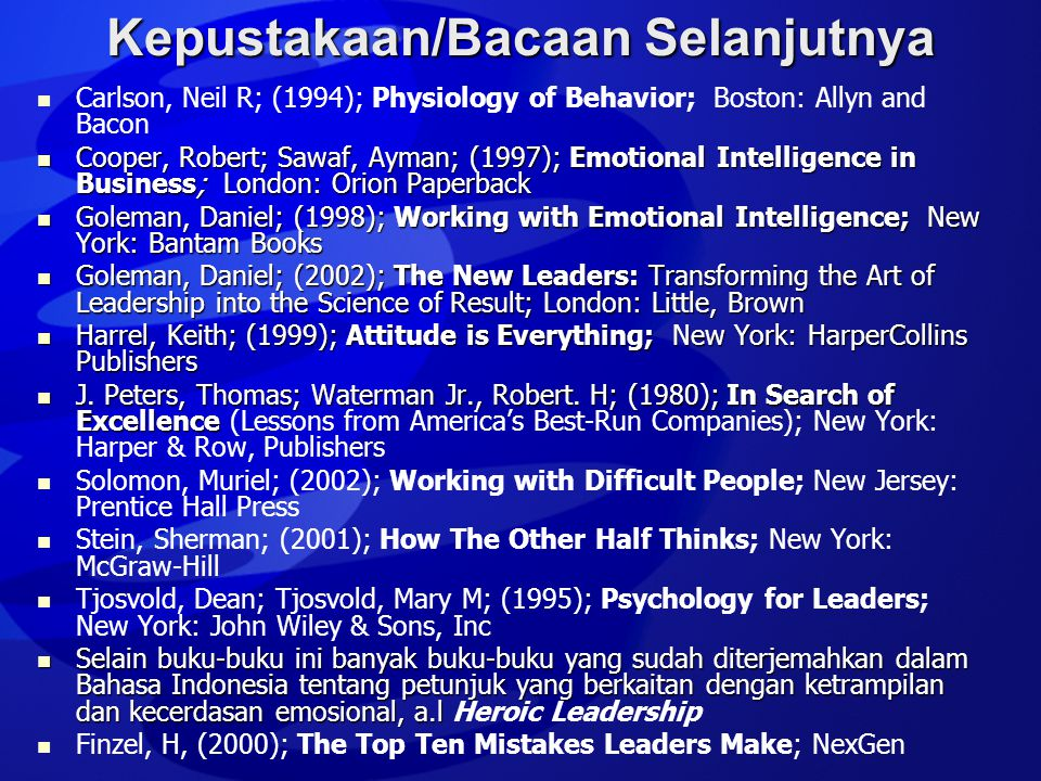 Kepustakaan/Bacaan Selanjutnya   Carlson, Neil R; (1994); Physiology of Behavior; Boston: Allyn and Bacon  Cooper, Robert; Sawaf, Ayman; (1997); Emotional Intelligence in Business; London: Orion Paperback  Goleman, Daniel; (1998); Working with Emotional Intelligence; New York: Bantam Books  Goleman, Daniel; (2002); The New Leaders: Transforming the Art of Leadership into the Science of Result; London: Little, Brown  Harrel, Keith; (1999); Attitude is Everything; New York: HarperCollins Publishers  J.