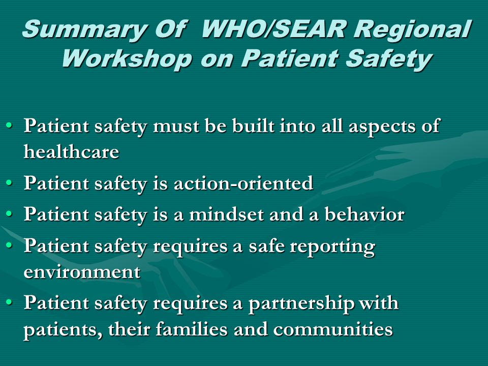 Summary Of WHO/SEAR Regional Workshop on Patient Safety •Patient safety must be built into all aspects of healthcare •Patient safety is action-oriente