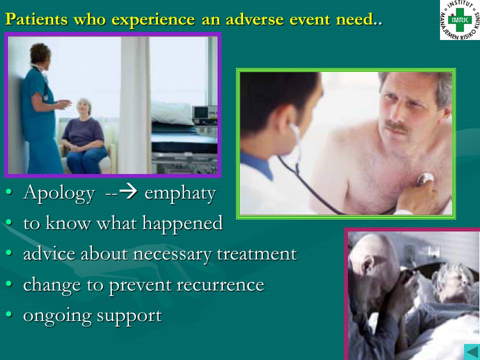 Patients who experience an adverse event need.. •Apology --  emphaty •to know what happened •advice about necessary treatment •change to prevent recu
