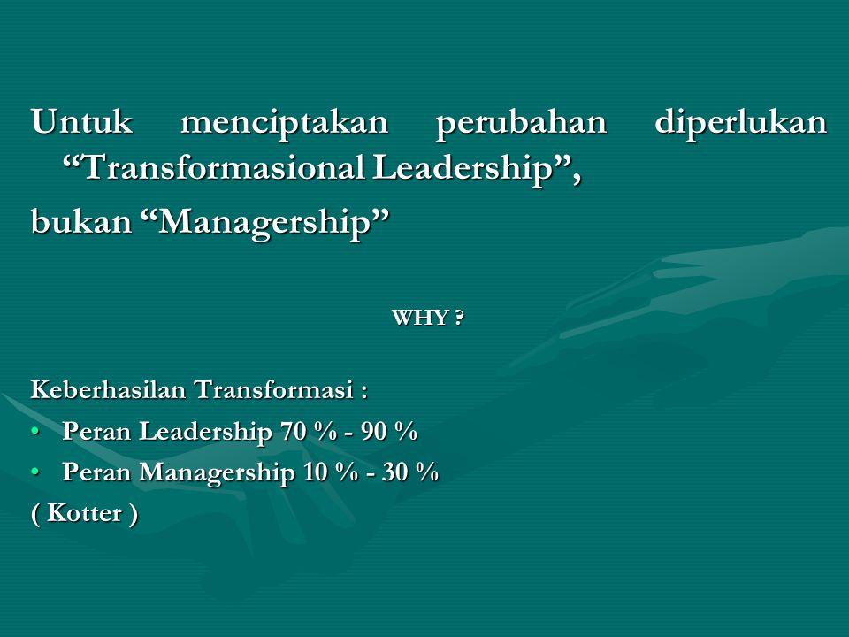 Untuk menciptakan perubahan diperlukan Transformasional Leadership , bukan Managership WHY .