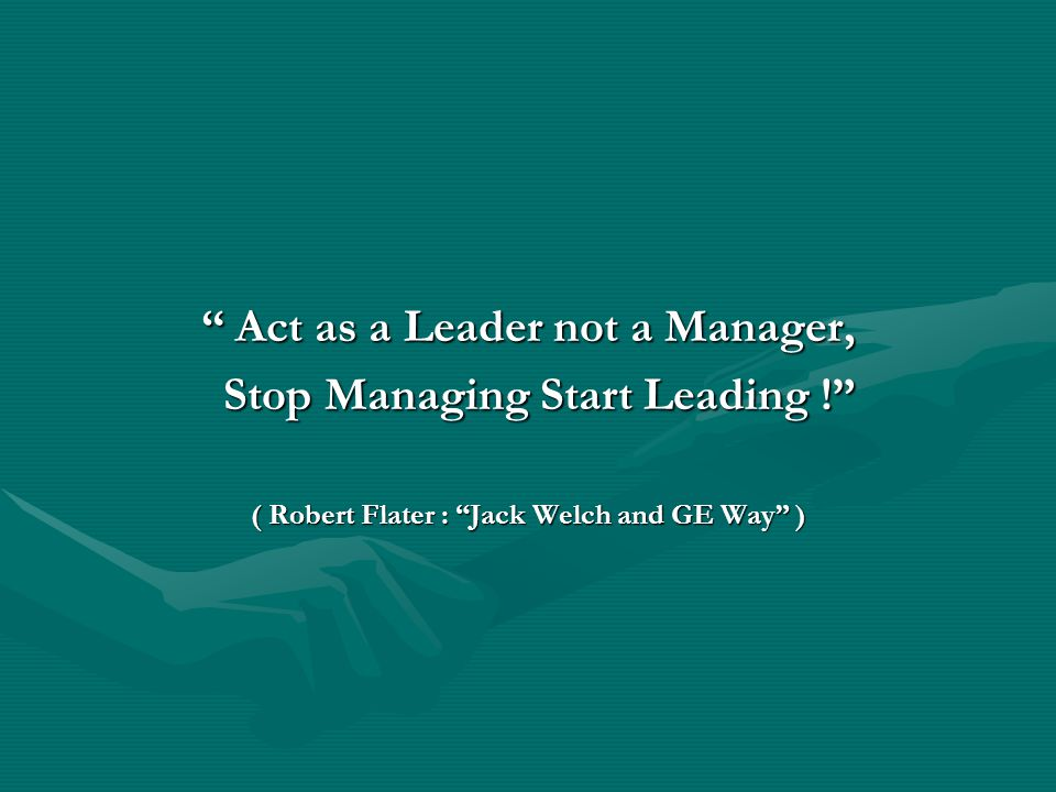""" Act as a Leader not a Manager, Stop Managing Start Leading !"" Stop Managing Start Leading !"" ( Robert Flater : ""Jack Welch and GE Way"" )"