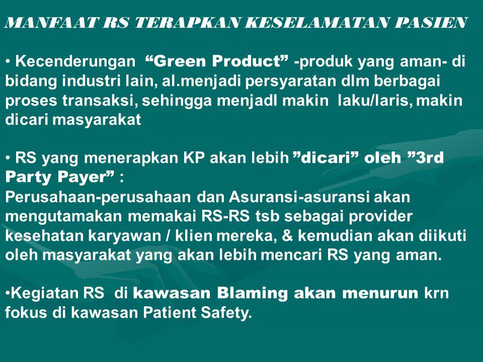 MANFAAT RS TERAPKAN KESELAMATAN PASIEN • Kecenderungan Green Product -produk yang aman- di bidang industri lain, al.menjadi persyaratan dlm berbagai proses transaksi, sehingga menjadI makin laku/laris, makin dicari masyarakat • RS yang menerapkan KP akan lebih dicari oleh 3rd Party Payer : Perusahaan-perusahaan dan Asuransi-asuransi akan mengutamakan memakai RS-RS tsb sebagai provider kesehatan karyawan / klien mereka, & kemudian akan diikuti oleh masyarakat yang akan lebih mencari RS yang aman.