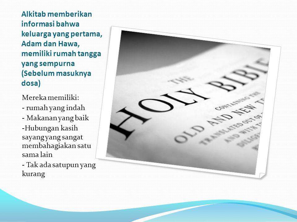 Alkitab memberikan informasi bahwa keluarga yang pertama, Adam dan Hawa, memiliki rumah tangga yang sempurna (Sebelum masuknya dosa) Mereka memiliki: - rumah yang indah - Makanan yang baik -Hubungan kasih sayang yang sangat membahagiakan satu sama lain - Tak ada satupun yang kurang